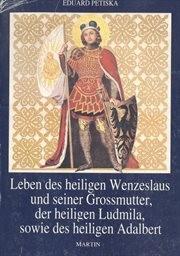 Leben des heiligen Wenzeslaus und seiner Grossmutter, der heiligen Ludmila, sowie des heiligen Adalbert