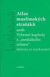 """Atlas muslimských strašáků, aneb, Vybrané kapitoly z """"mediálního islámu"""""""