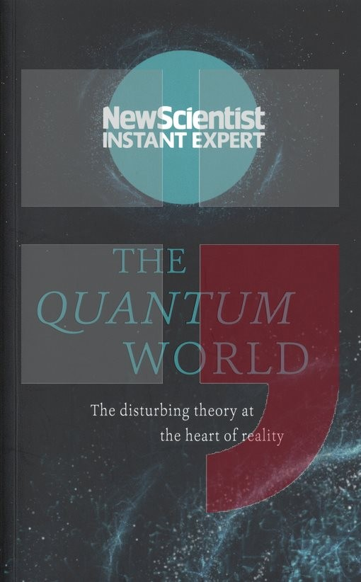 the quantum world the disturbing theory at the heart of reality new scientist instant expert
